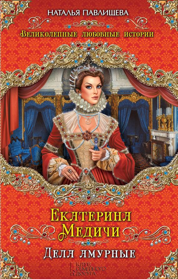 Екатерина Медичи. Дела амурные ( Наталья Павлищева  )