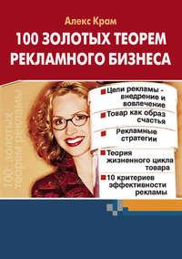 Крам, Алекс  - 100 золотых теорем рекламного бизнеса