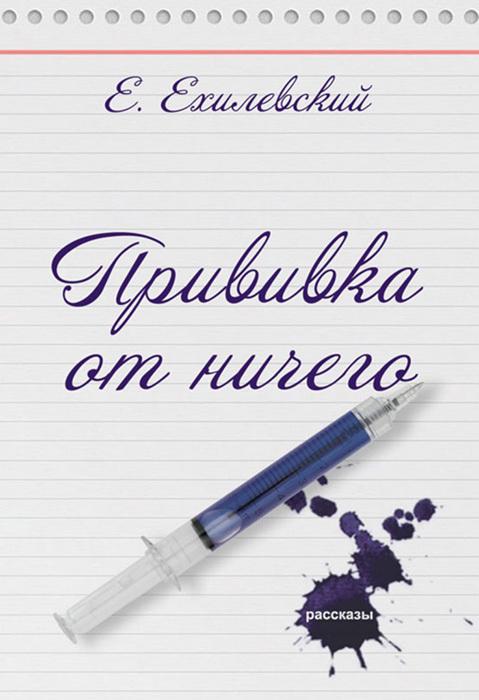 Евгений Ехилевский Прививка от ничего (сборник) андреева в прививка от бешенства
