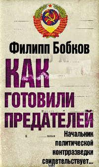 Бобков, Филипп  - Как готовили предателей. Начальник политической контрразведки свидетельствует…