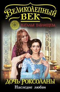 Павлищева, Наталья  - Дочь Роксоланы. Наследие любви