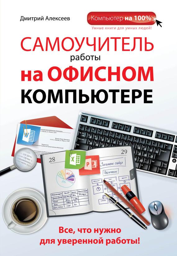 Дмитрий Алексеев Самоучитель работы на офисном компьютере