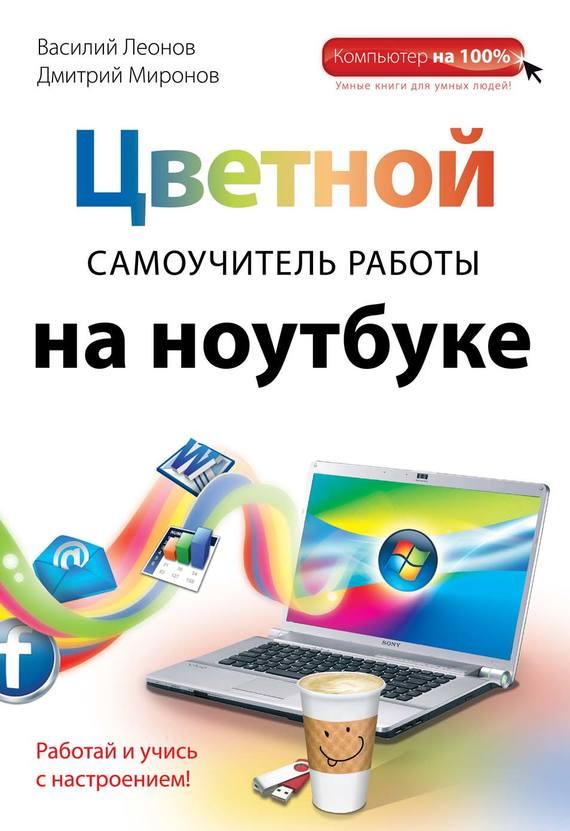 Василий Леонов Цветной самоучитель работы на ноутбуке леонов василий простой и понятный самоучитель работы на ноутбуке
