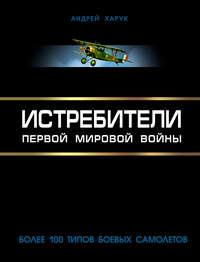 Харук, Андрей  - Истребители Первой Мировой. Более 100 типов боевых самолетов