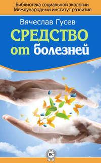 Гусев, Вячеслав  - Средство от болезней