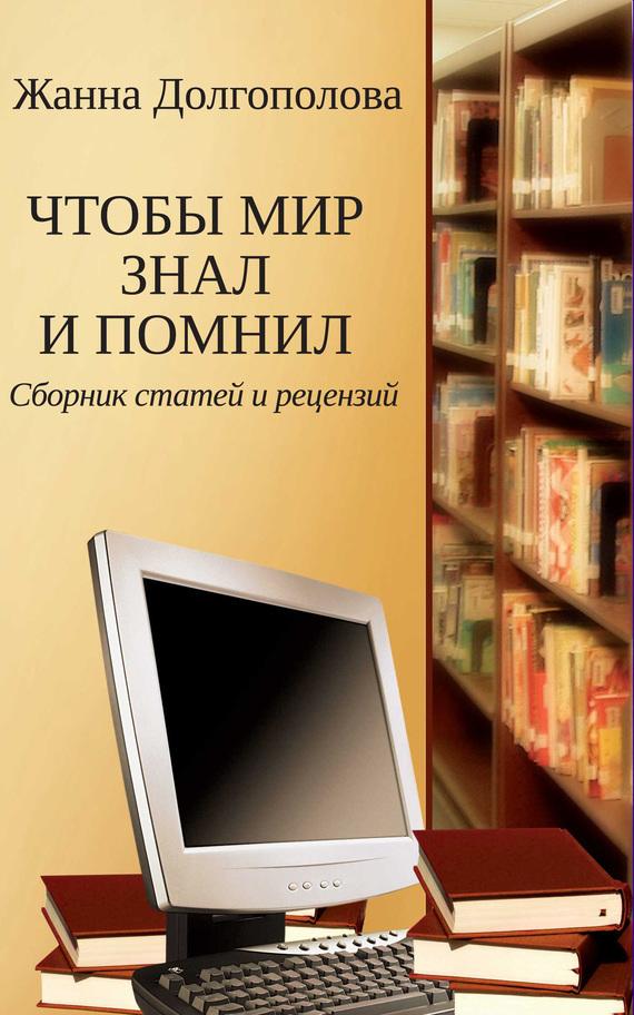 Жанна Долгополова - Чтобы мир знал и помнил. Сборник статей и рецензий