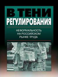 авторов, Коллектив  - В тени регулирования. Неформальность на российском рынке труда