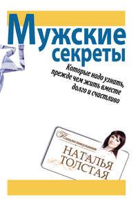 Толстая, Наталья  - Мужские секреты, которые надо узнать, прежде чем жить вместе долго и счастливо