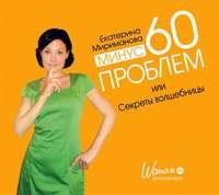 Мириманова, Екатерина  - Минус 60 проблем, или Секреты волшебницы