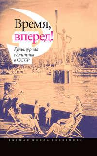 авторов, Коллектив  - Время, вперед! Культурная политика в СССР