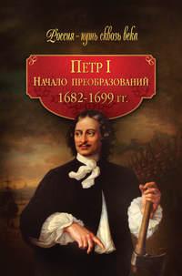 - Петр I. Начало преобразований. 1682–1699 гг.
