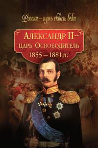авторов, Коллектив  - Александр II – царь-Освободитель. 1855–1881 гг.