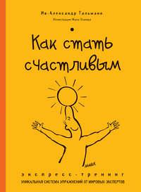 Тальманн, Ив-Александр  - Как стать счастливым. Экспресс-тренинг