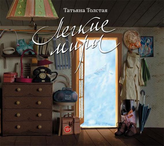 Татьяна Толстая Легкие миры (сборник) татьяна толстая войлочный век сборник