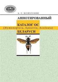 Шляхтенок, А. С.  - Аннотированный каталог ос (Hymenoptera, Apocrita, Aculeata) Беларуси