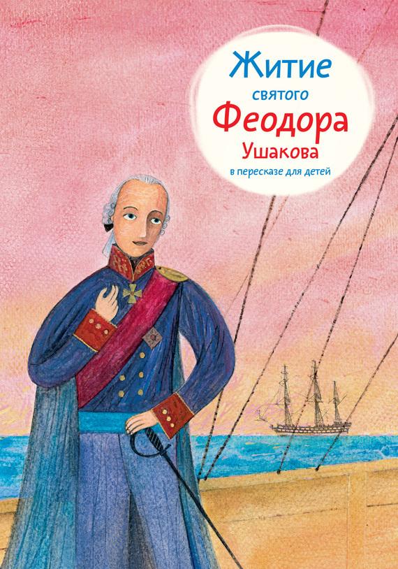 Александр Ткаченко Житие святого Феодора Ушакова в пересказе для детей