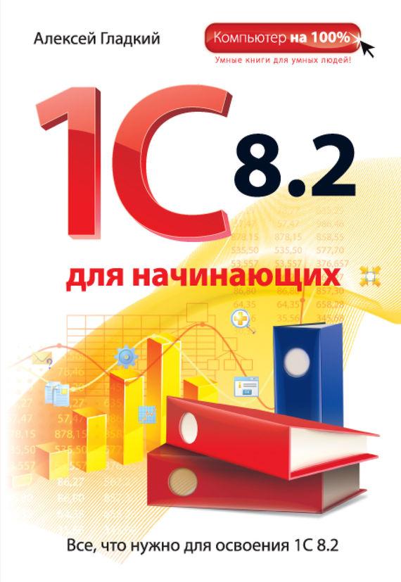 Алексей Гладкий 1С 8.2 для начинающих гладкий алексей анатольевич 1с бухгалтерия 8 2 с нуля 100 уроков для начинающих