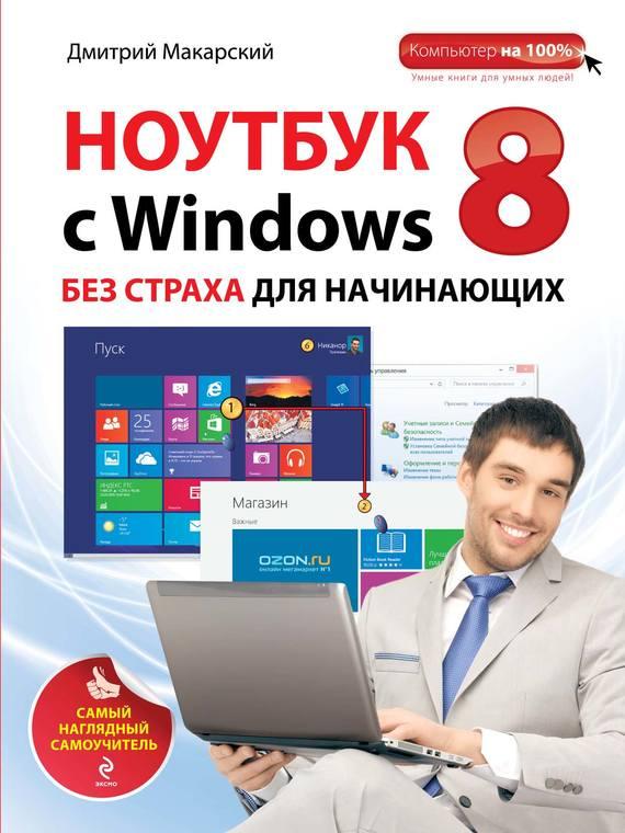 Дмитрий Макарский Ноутбук с Windows 8 без страха для начинающих. Самый наглядный самоучитель макарский д цветной самоучитель windows 8