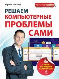 Шагаков, Кирилл  - Решаем компьютерные проблемы сами. Самый наглядный самоучитель