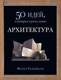 Уилкинсон, Филип  - Архитектура. 50 идей, о которых нужно знать