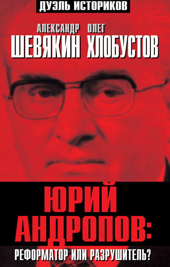 Александр Шевякин Юрий Андропов: реформатор или разрушитель?