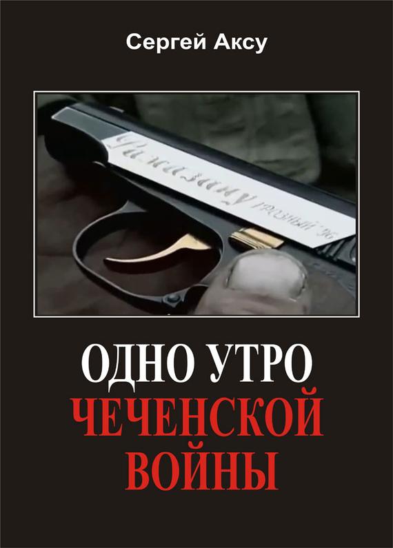Сергей Аксу Одно утро чеченской войны сергей аксу запах женщины