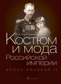 Ольга Хорошилова - Костюм и мода Российской империи. Эпоха Николая II