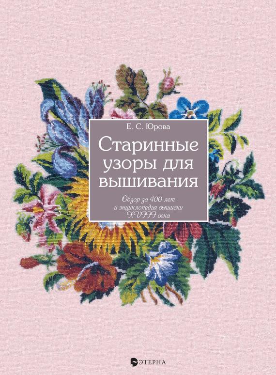 Елена Юрова Старинные узоры для вышивания. Обзор за 400 лет и энциклопедия вышивки XVIII века