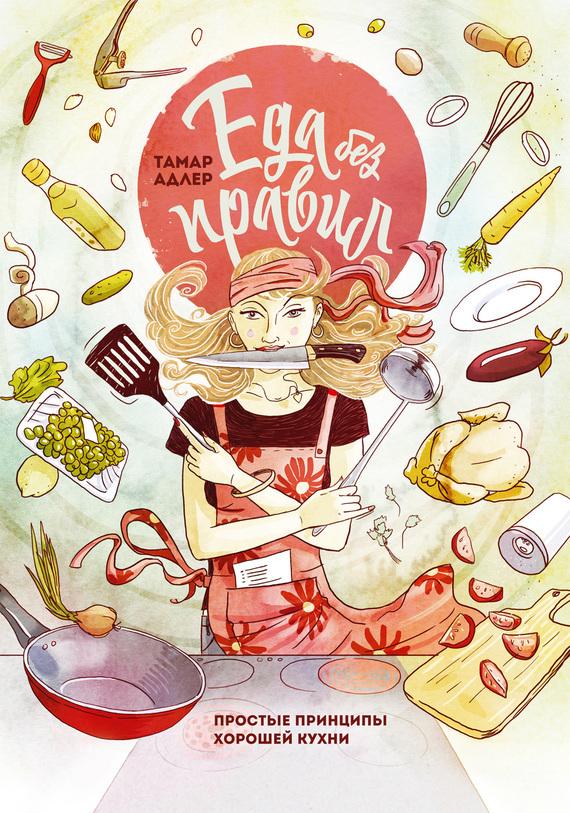 Тамар Адлер Еда без правил. Простые принципы хорошей кухни миронова марина еда без границ правила вкусных путешествий