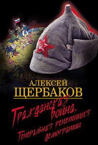 Щербаков, Алексей  - Гражданская война. Генеральная репетиция демократии