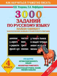 - 3000 заданий по русскому языку. Найди ошибку. Закрепление навыков грамотного письма. 4 класс