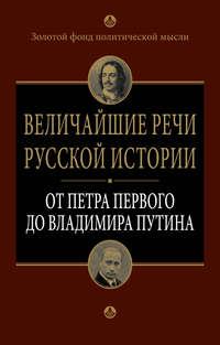 Отсутствует - Величайшие речи русской истории. От Петра Первого до Владимира Путина
