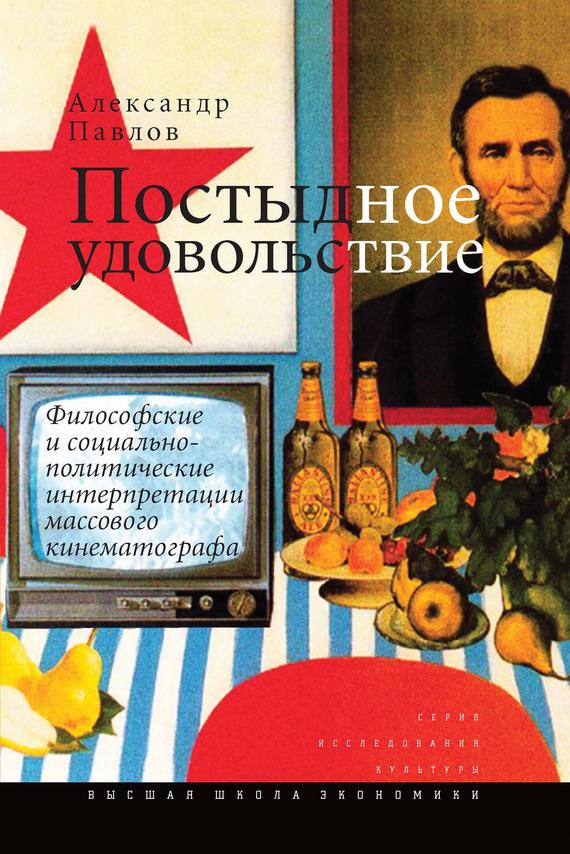 Скачать Александр Павлов бесплатно Постыдное удовольствие. Философские и социально-политические интерпретации массового кинематографа
