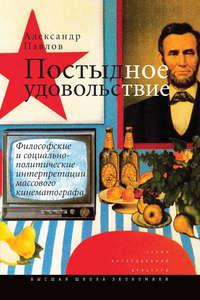 Павлов, Александр  - Постыдное удовольствие. Философские и социально-политические интерпретации массового кинематографа