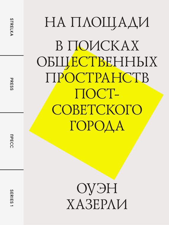На площади. В поисках общественных пространств постсоветского города ( Оуэн Хазерли  )