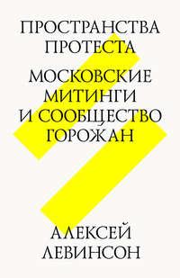 Левинсон, Алексей  - Пространства протеста. Московские митинги и сообщество горожан