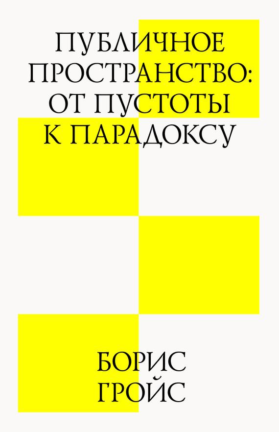 Борис Гройс Публичное пространство: от пустоты к парадоксу борис гройс книга gesamtkunstwerk сталин мягкая обложка