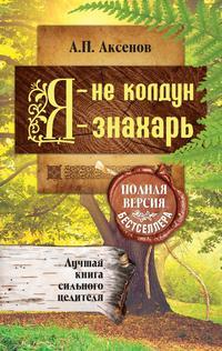 Аксенов, Александр  - Я – не колдун, я – знахарь. Лучшая книга сильного целителя. Полная версия бестселлера