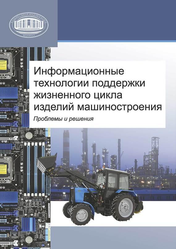 Коллектив авторов Информационные технологии поддержки жизненного цикла изделий машиностроения: проблемы и решения