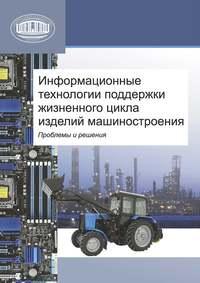 авторов, Коллектив  - Информационные технологии поддержки жизненного цикла изделий машиностроения: проблемы и решения