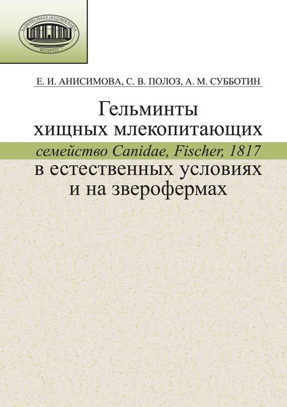 Обложка книги Гельминты хищных млекопитающих (семейство Canidae, Fischer, 1817) в естественных условиях и на зверофермах, автор Анисимова, Е. И.