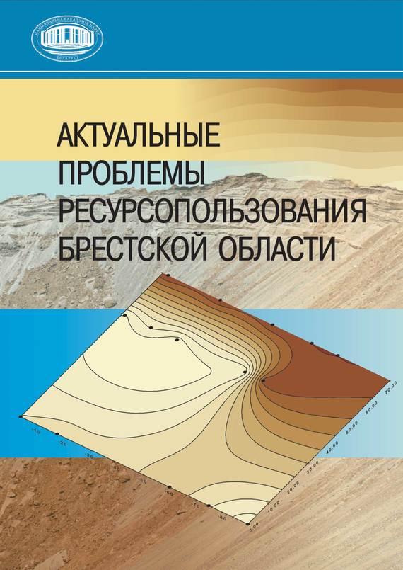 Коллектив авторов Актуальные проблемы ресурсопользования Брестской области
