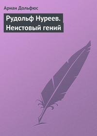 Дольфюс, Ариан  - Рудольф Нуреев. Неистовый гений