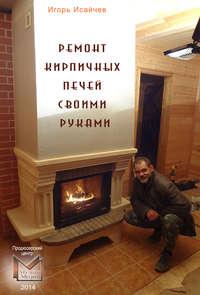 Исайчев, Игорь  - Ремонт кирпичных печей своими руками