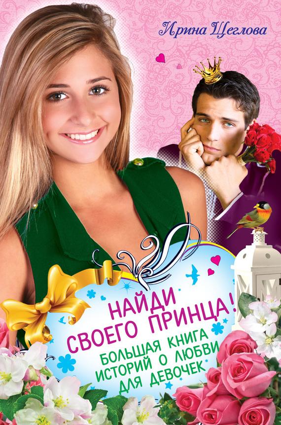 Ирина Щеглова Найди своего принца! Большая книга историй о любви для девочек
