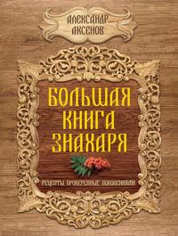 Аксенов, Александр  - Большая книга знахаря. Рецепты, проверенные поколениями