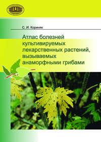 Кориняк, С. И.  - Атлас болезней культивируемых лекарственных растений, вызываемых анаморфными грибами