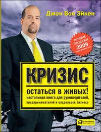 Эйкен, Джон Вон  - Кризис – остаться в живых! Настольная книга для руководителей, предпринимателей и владельцев бизнеса