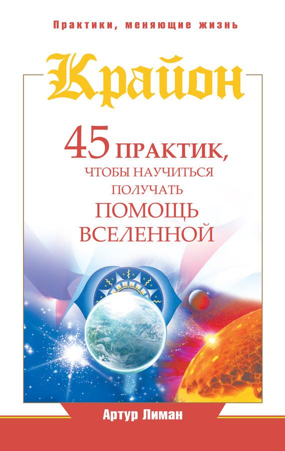 Артур Лиман Крайон. 45 практик, чтобы научиться получать помощь Вселенной артур лиман крайон путь к достатку методы привлечения богатства и денежного везения