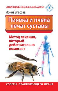 Власова, Ирина  - Пиявка и пчела лечат суставы. Метод лечения, который действительно помогает. Советы практикующего врача